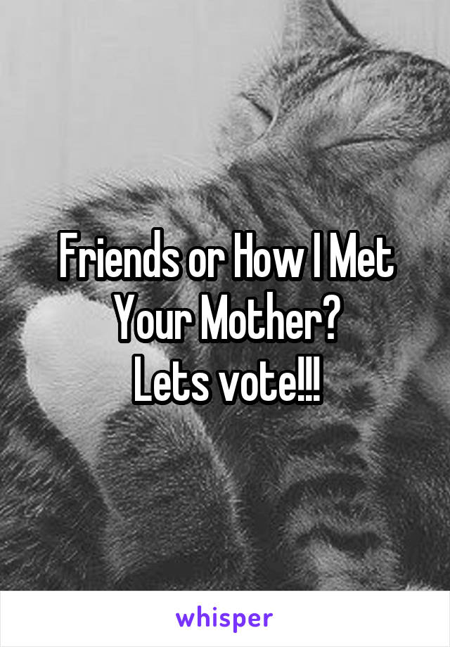 Friends or How I Met Your Mother? Lets vote!!!
