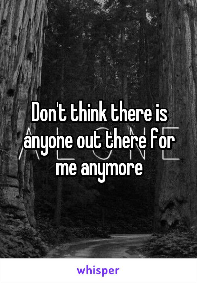 Don't think there is anyone out there for me anymore
