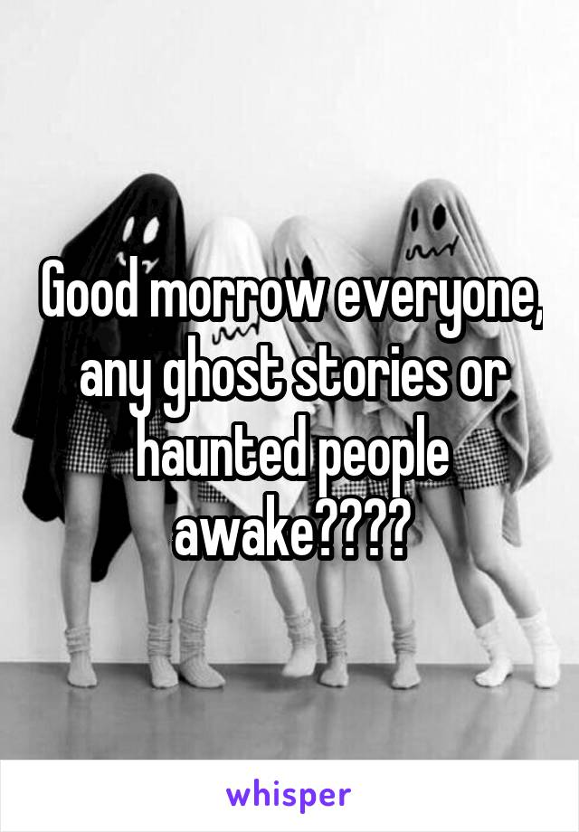 Good morrow everyone, any ghost stories or haunted people awake????
