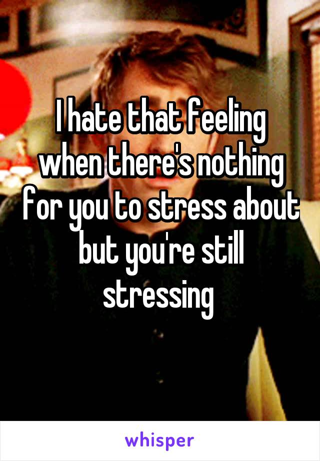 I hate that feeling when there's nothing for you to stress about but you're still stressing