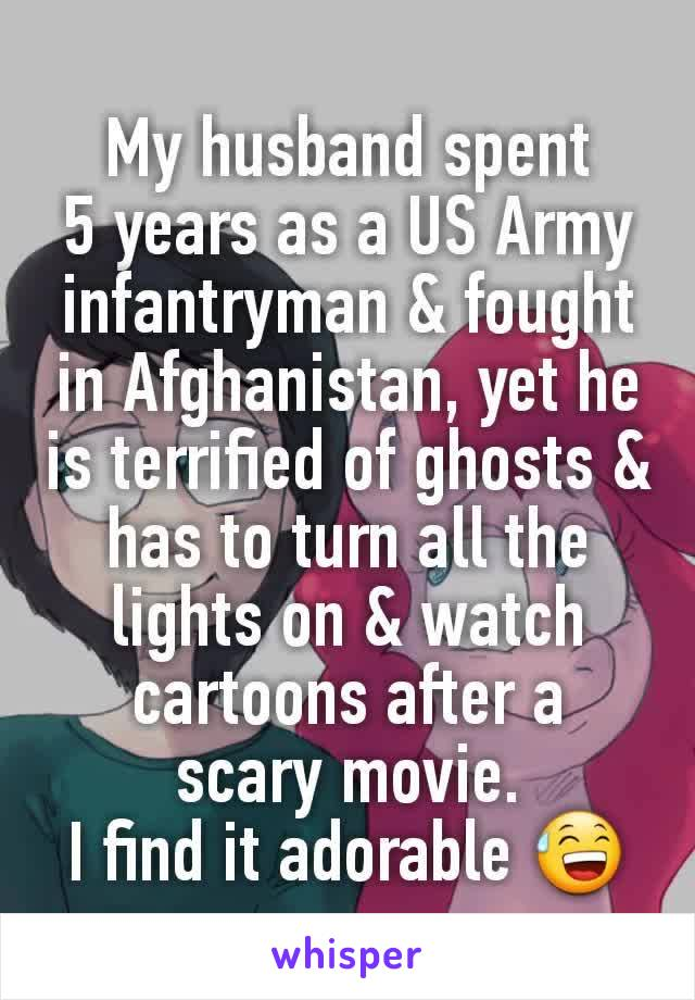 My husband spent 5 years as a US Army infantryman & fought in Afghanistan, yet he is terrified of ghosts & has to turn all the lights on & watch cartoons after a scary movie. I find it adorable 😅