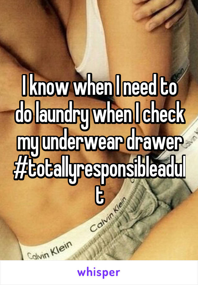 I know when I need to do laundry when I check my underwear drawer #totallyresponsibleadult