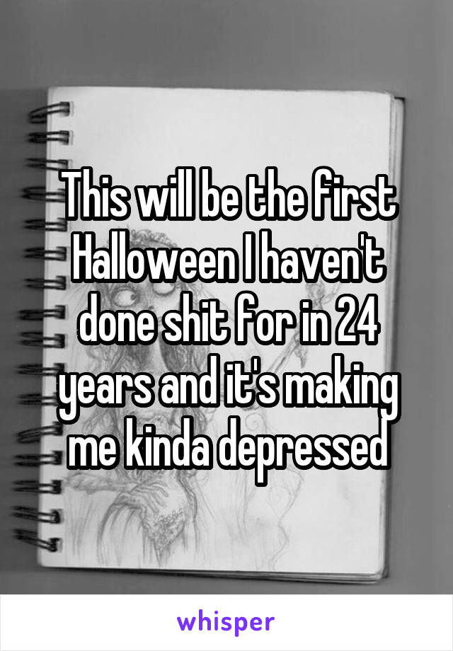 This will be the first Halloween I haven't done shit for in 24 years and it's making me kinda depressed