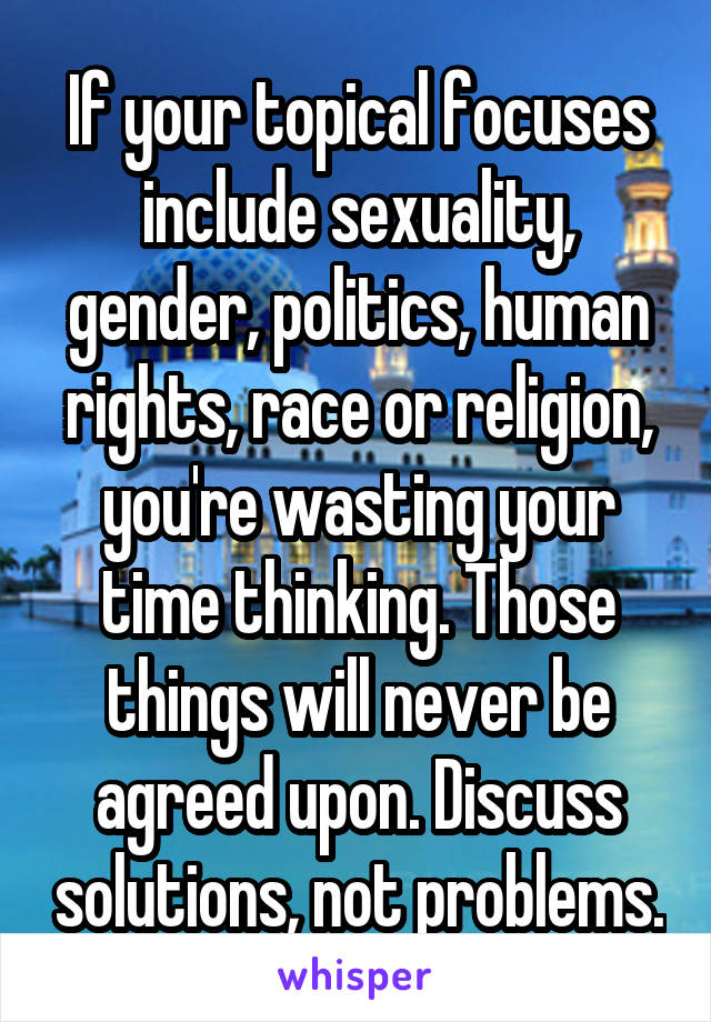 If your topical focuses include sexuality, gender, politics, human rights, race or religion, you're wasting your time thinking. Those things will never be agreed upon. Discuss solutions, not problems.