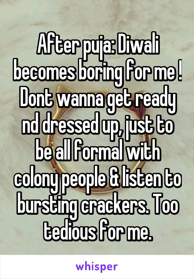 After puja: Diwali becomes boring for me ! Dont wanna get ready nd dressed up, just to be all formal with colony people & listen to bursting crackers. Too tedious for me.