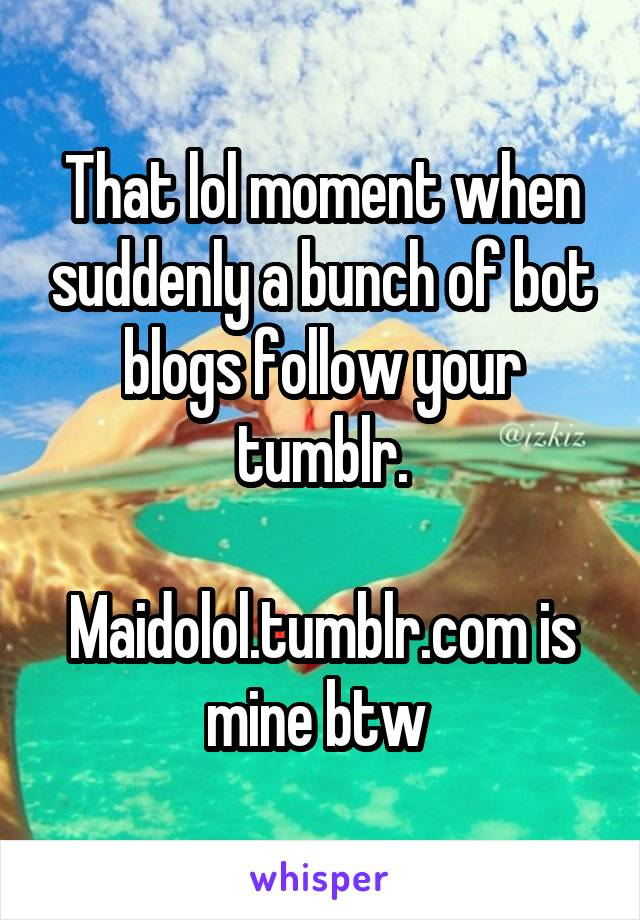 That lol moment when suddenly a bunch of bot blogs follow your tumblr.  Maidolol.tumblr.com is mine btw
