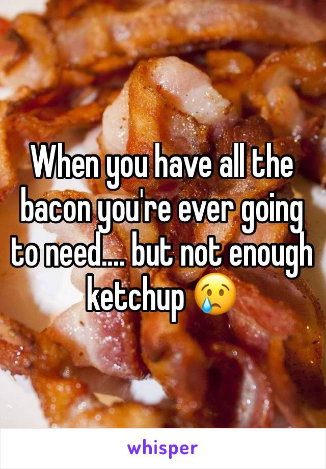 When you have all the bacon you're ever going to need.... but not enough ketchup 😢