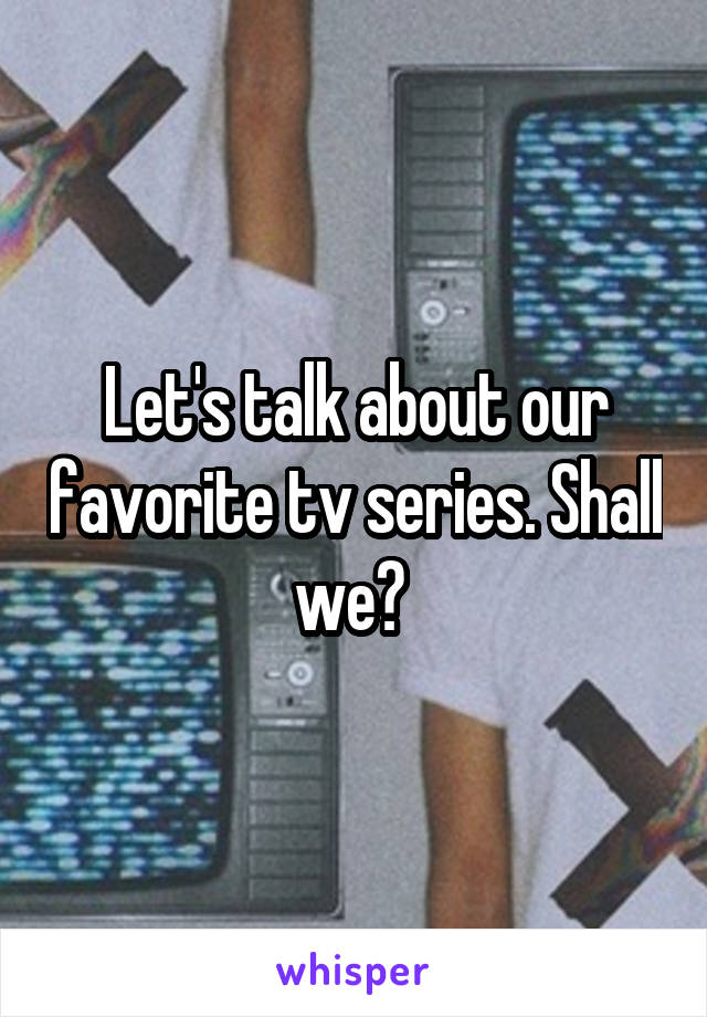 Let's talk about our favorite tv series. Shall we?