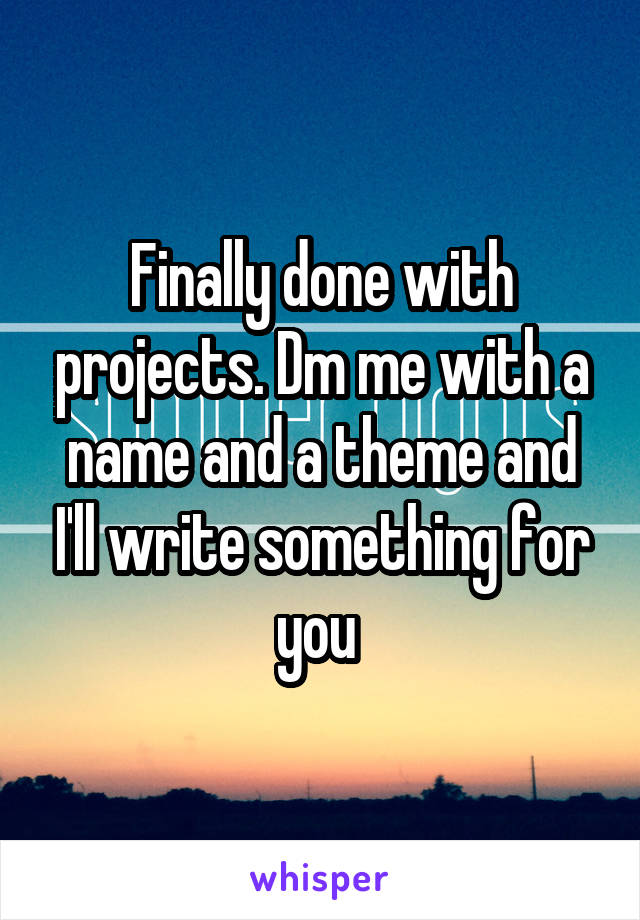 Finally done with projects. Dm me with a name and a theme and I'll write something for you