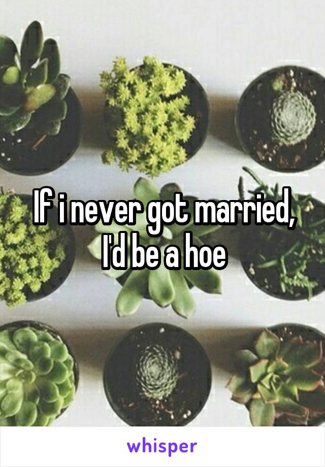 If i never got married, I'd be a hoe