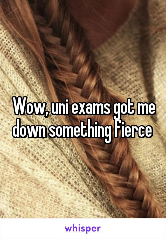 Wow, uni exams got me down something fierce