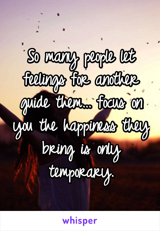 So many people let feelings for another guide them... focus on you the happiness they bring is only temporary.