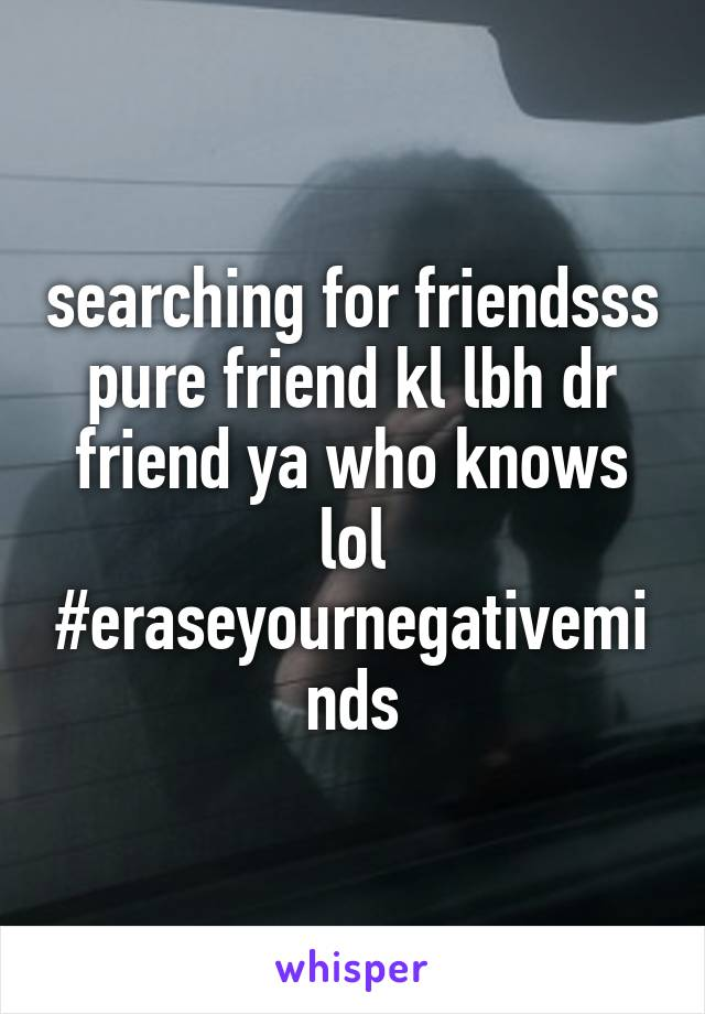 searching for friendsss pure friend kl lbh dr friend ya who knows lol #eraseyournegativeminds