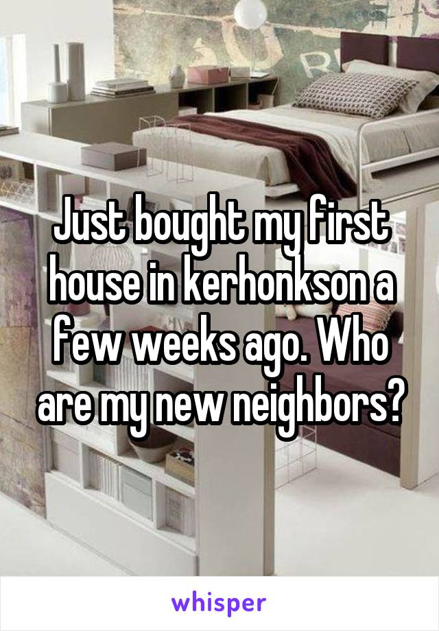 Just bought my first house in kerhonkson a few weeks ago. Who are my new neighbors?
