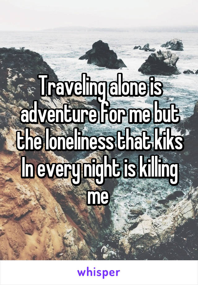 Traveling alone is adventure for me but the loneliness that kiks In every night is killing me