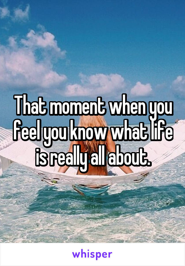 That moment when you feel you know what life is really all about.