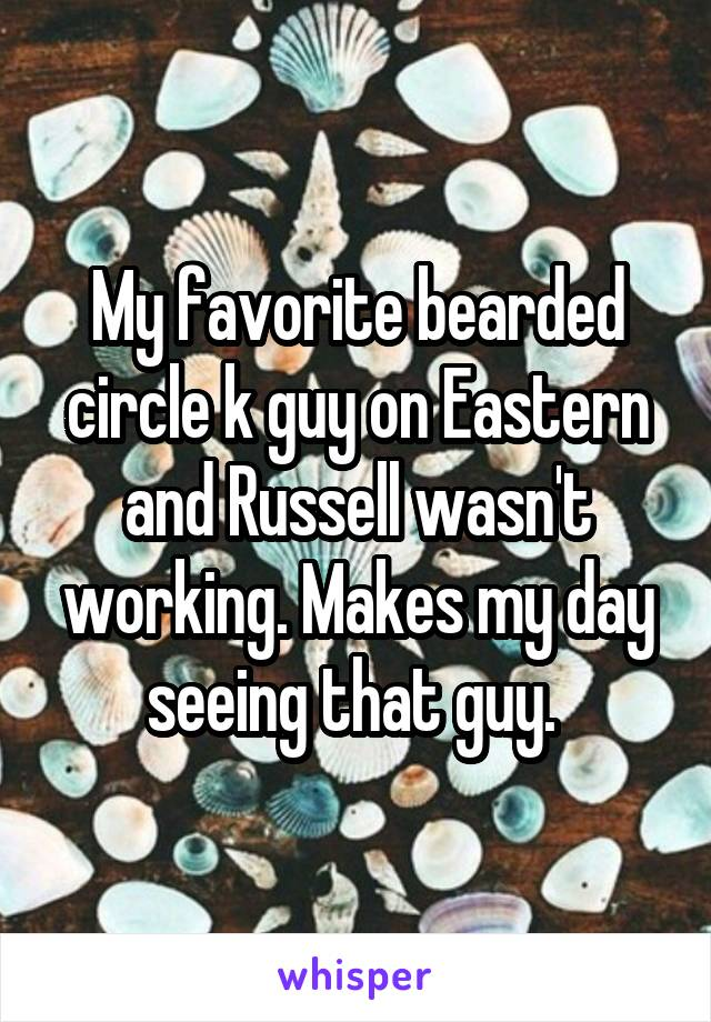 My favorite bearded circle k guy on Eastern and Russell wasn't working. Makes my day seeing that guy.