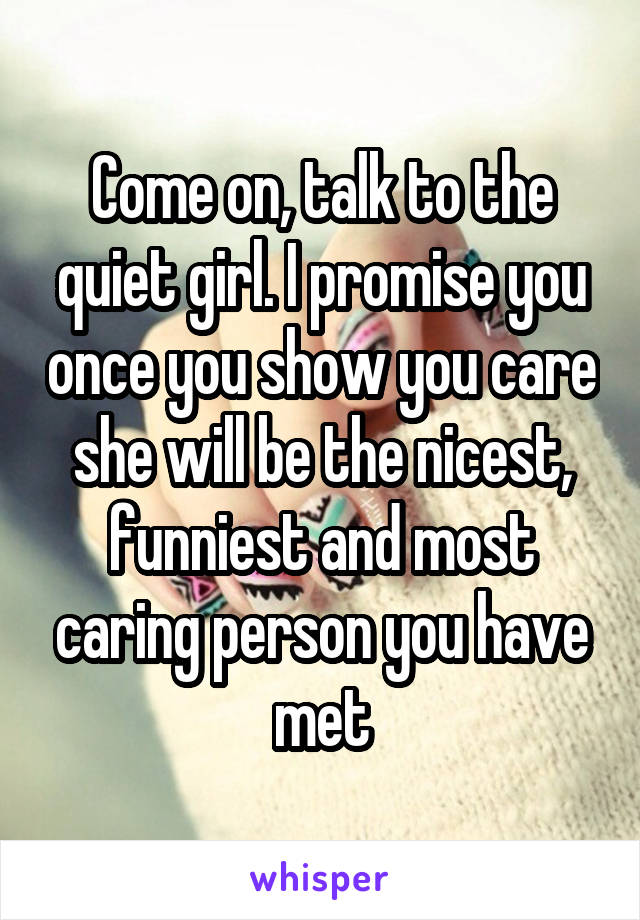 Come on, talk to the quiet girl. I promise you once you show you care she will be the nicest, funniest and most caring person you have met