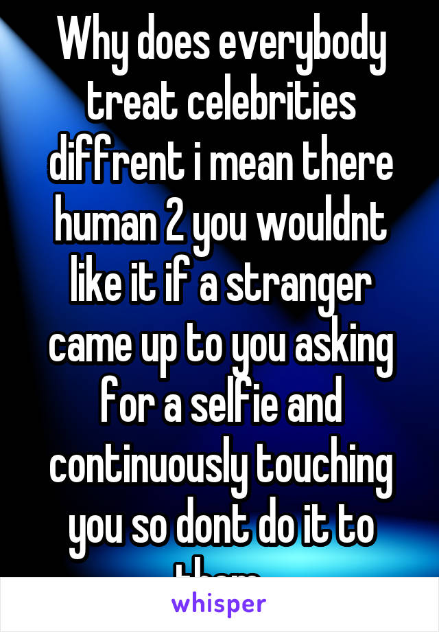Why does everybody treat celebrities diffrent i mean there human 2 you wouldnt like it if a stranger came up to you asking for a selfie and continuously touching you so dont do it to them