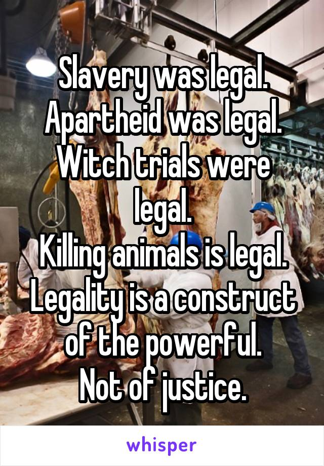 Slavery was legal. Apartheid was legal. Witch trials were legal. Killing animals is legal. Legality is a construct of the powerful. Not of justice.