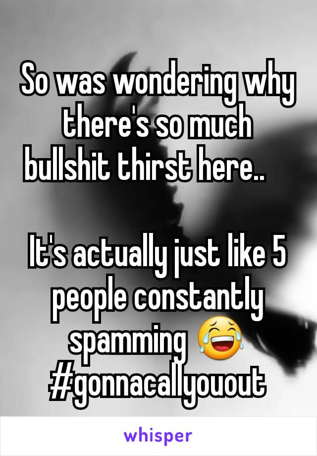So was wondering why there's so much bullshit thirst here..      It's actually just like 5  people constantly spamming 😂 #gonnacallyouout
