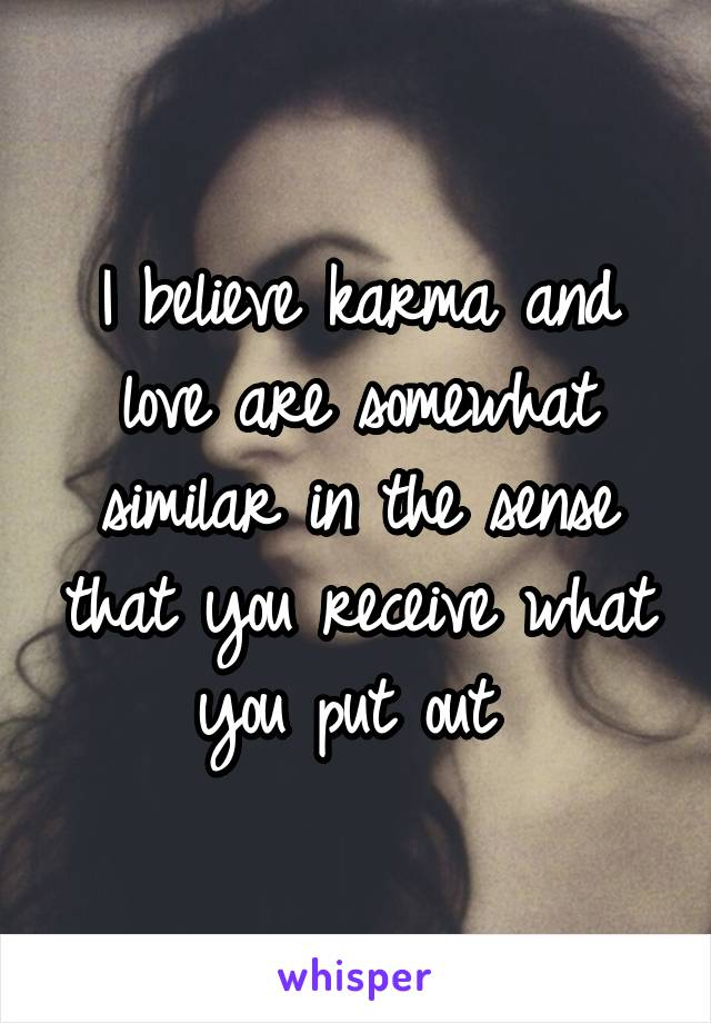 I believe karma and love are somewhat similar in the sense that you receive what you put out