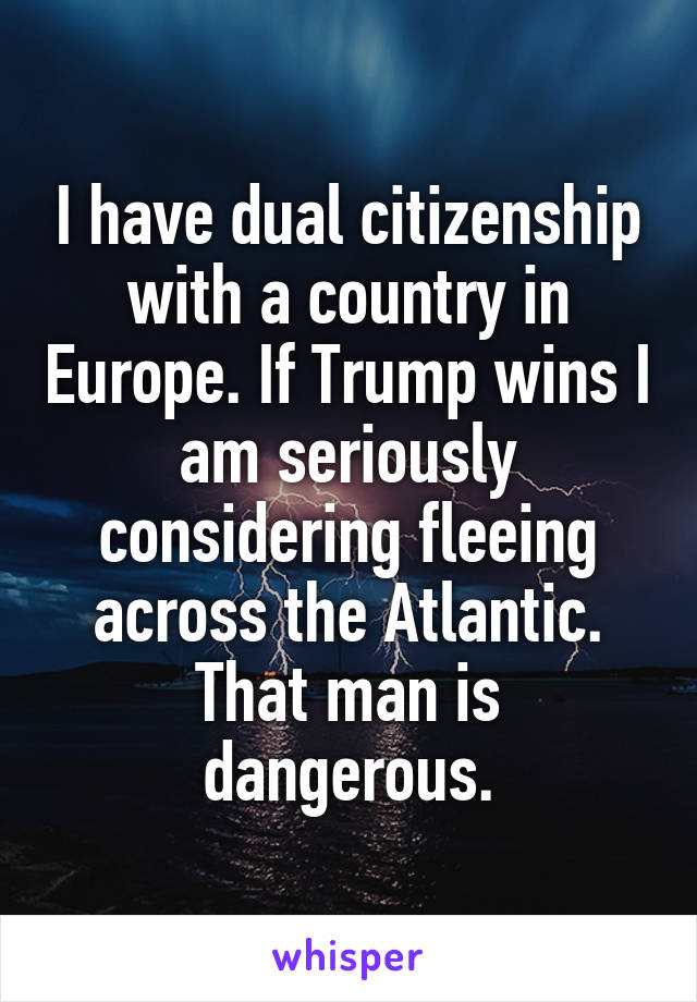 I have dual citizenship with a country in Europe. If Trump wins I am seriously considering fleeing across the Atlantic. That man is dangerous.