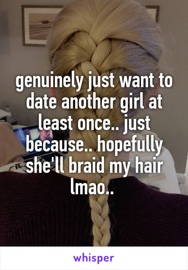 genuinely just want to date another girl at least once.. just because.. hopefully she'll braid my hair lmao..