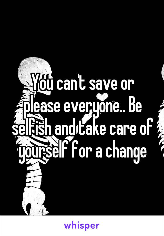 You can't save or please everyone.. Be selfish and take care of yourself for a change