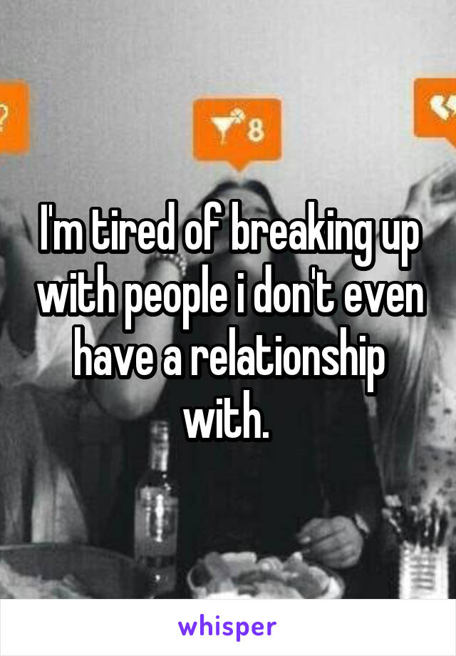 I'm tired of breaking up with people i don't even have a relationship with.