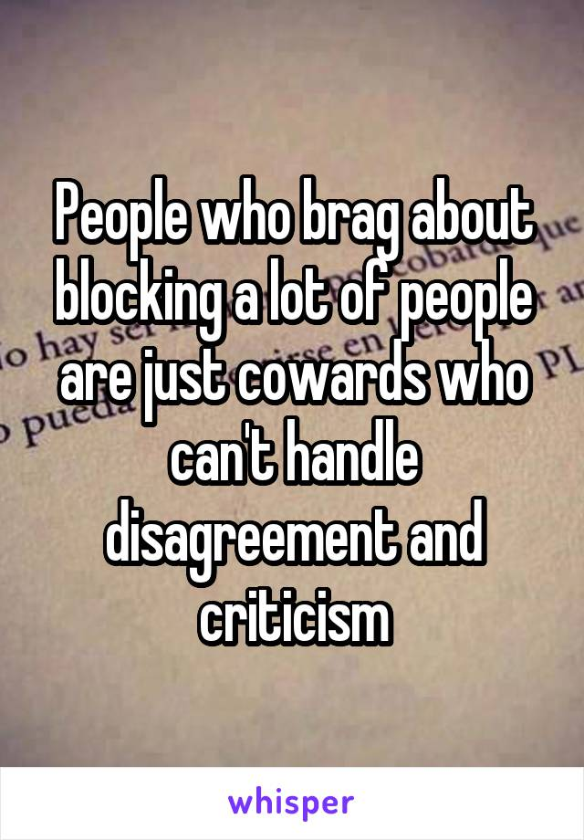 People who brag about blocking a lot of people are just cowards who can't handle disagreement and criticism