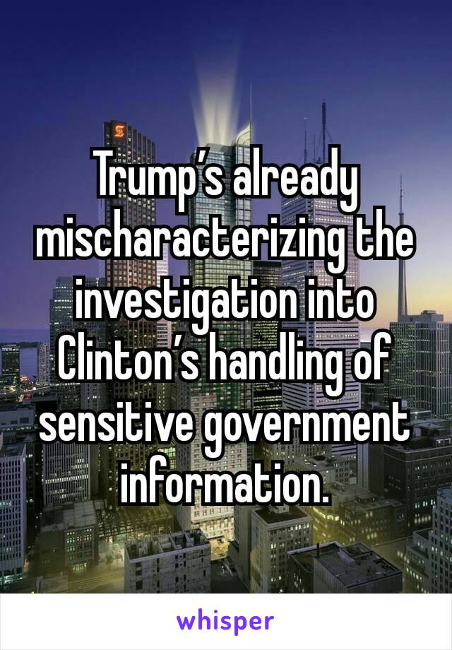 Trump's already mischaracterizing the investigation into Clinton's handling of sensitive government information.