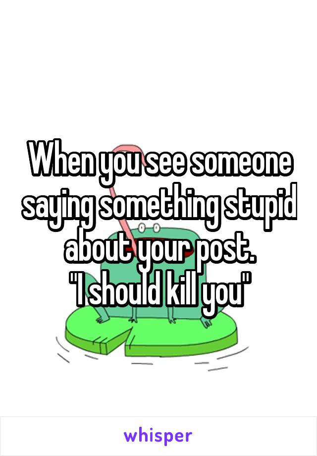 """When you see someone saying something stupid about your post. """"I should kill you"""""""