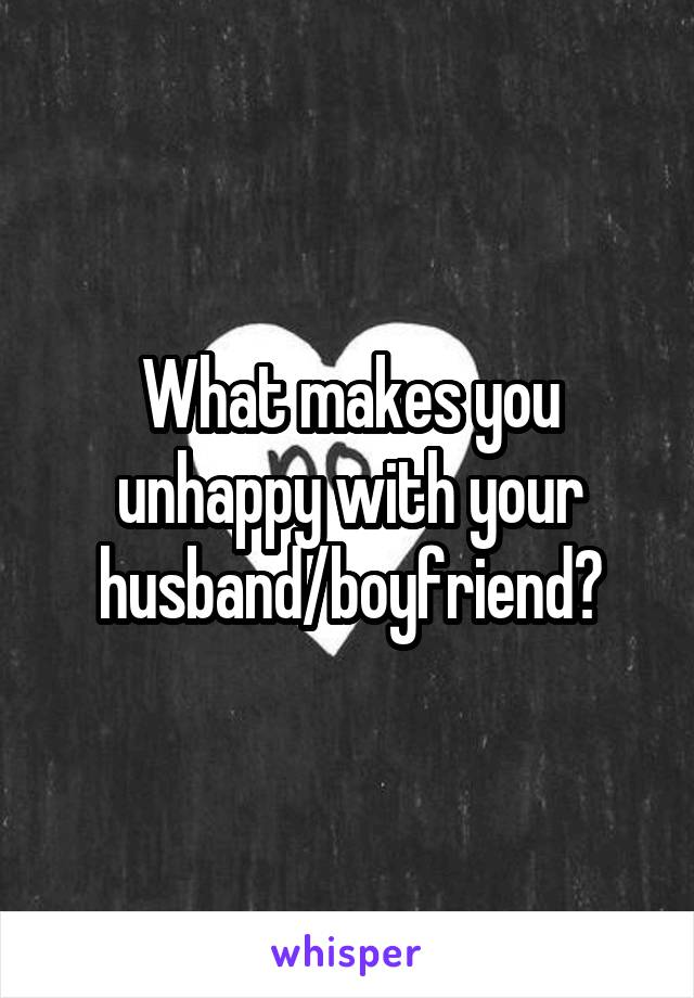 What makes you unhappy with your husband/boyfriend?