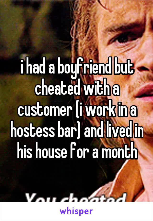 i had a boyfriend but cheated with a customer (i work in a hostess bar) and lived in his house for a month