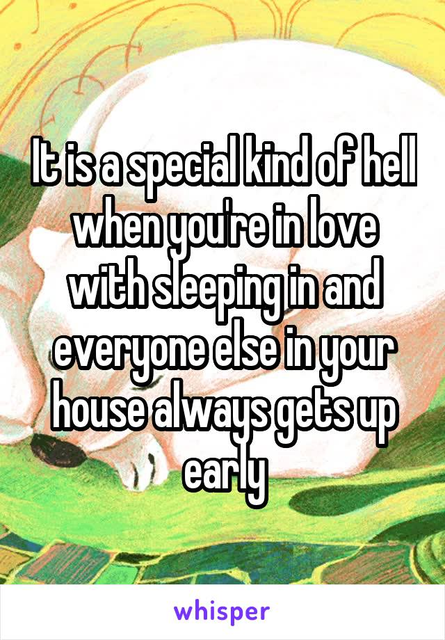 It is a special kind of hell when you're in love with sleeping in and everyone else in your house always gets up early