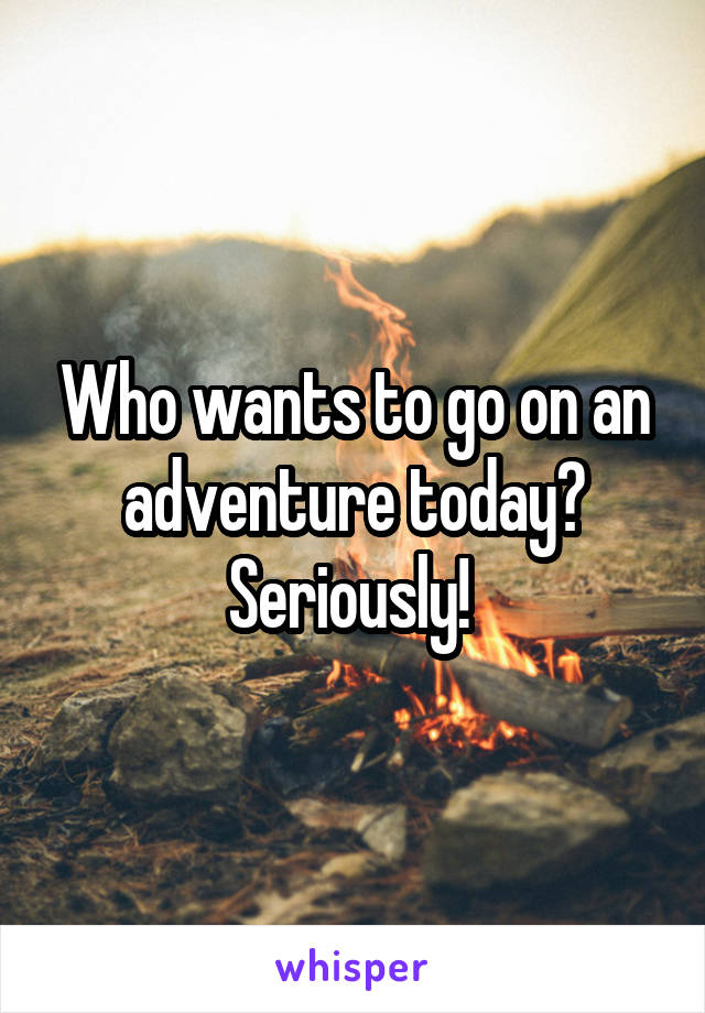 Who wants to go on an adventure today? Seriously!