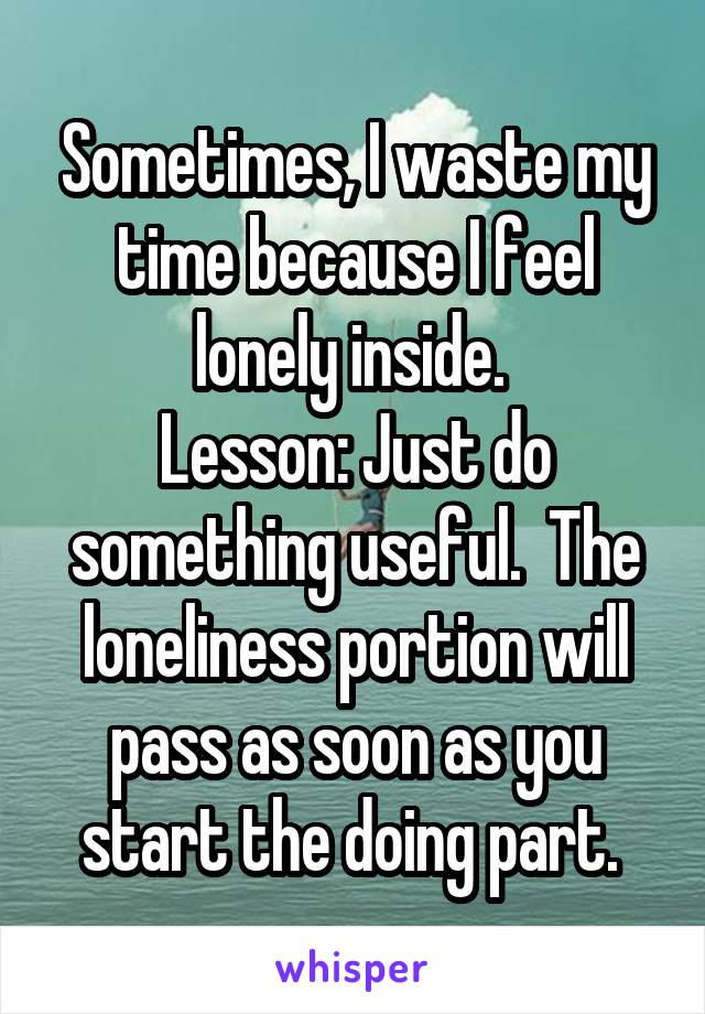 Sometimes, I waste my time because I feel lonely inside.  Lesson: Just do something useful.  The loneliness portion will pass as soon as you start the doing part.