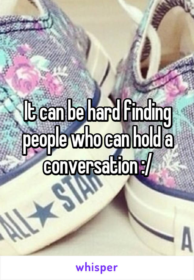 It can be hard finding people who can hold a conversation :/
