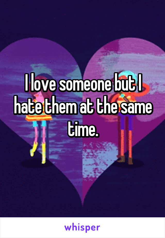I love someone but I hate them at the same time.