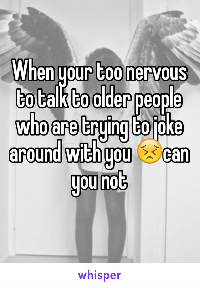 When your too nervous to talk to older people who are trying to joke around with you 😣can you not