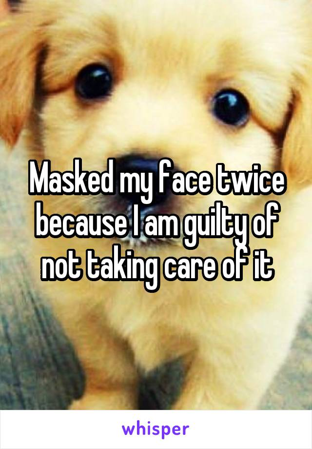 Masked my face twice because I am guilty of not taking care of it