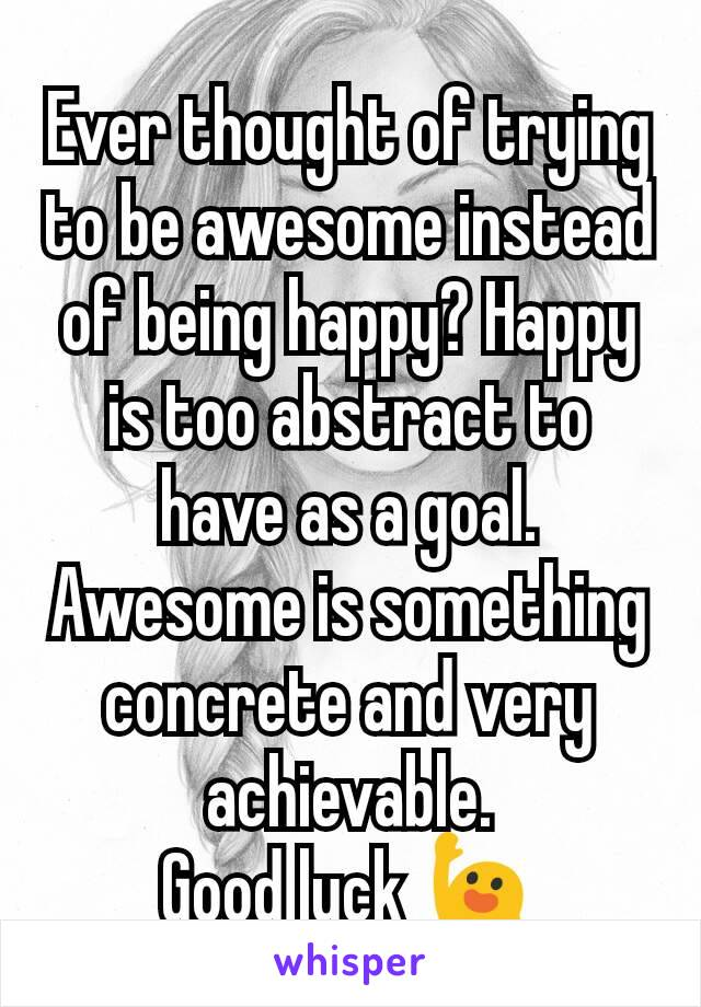 Ever thought of trying to be awesome instead of being happy? Happy is too abstract to have as a goal. Awesome is something concrete and very achievable. Good luck 🙋