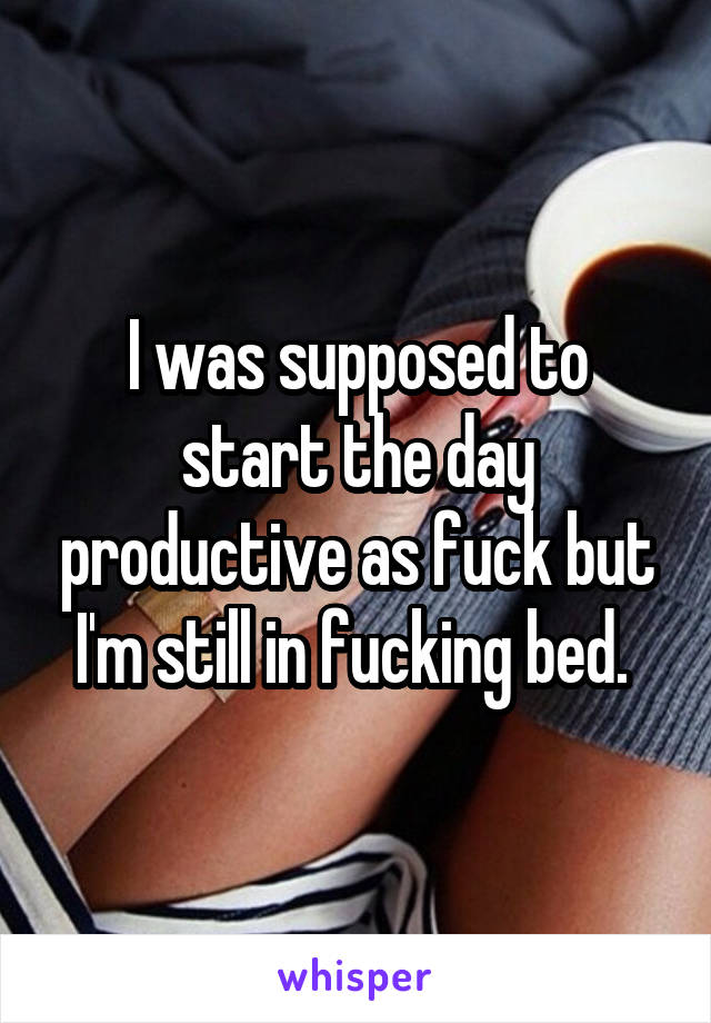 I was supposed to start the day productive as fuck but I'm still in fucking bed.
