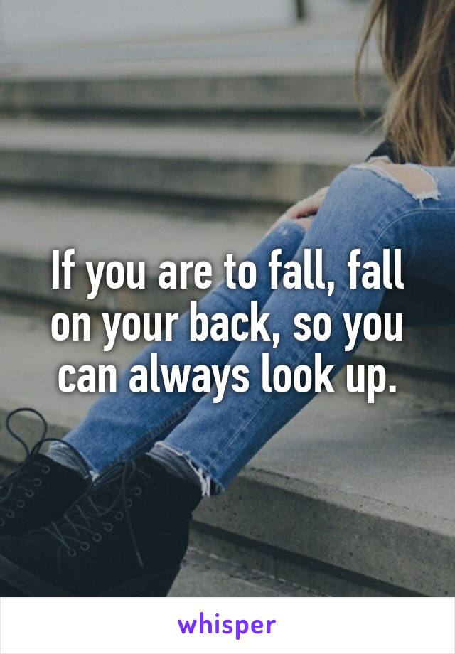 If you are to fall, fall on your back, so you can always look up.