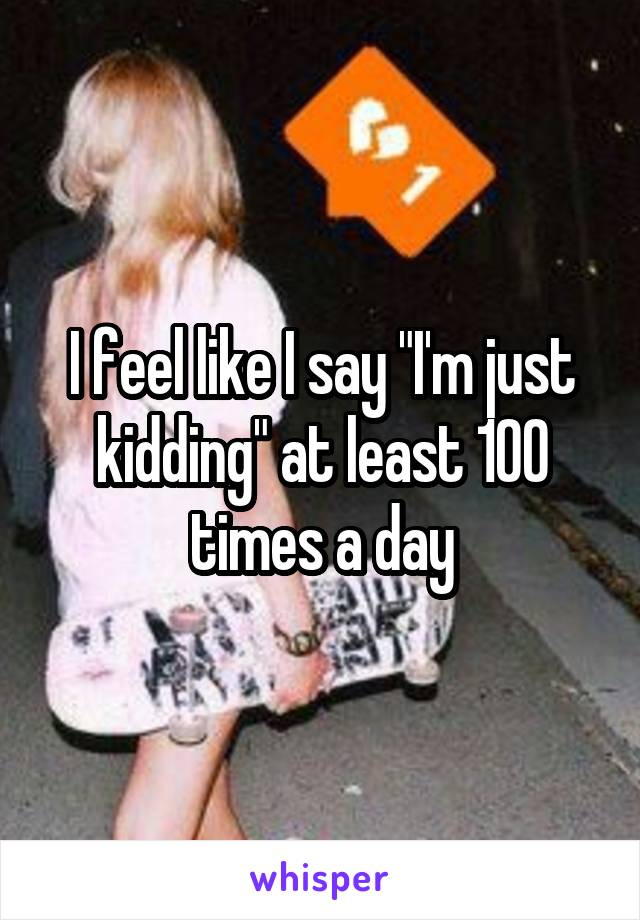 """I feel like I say """"I'm just kidding"""" at least 100 times a day"""