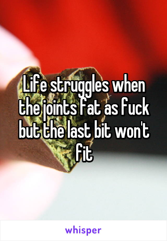 Life struggles when the joints fat as fuck but the last bit won't fit