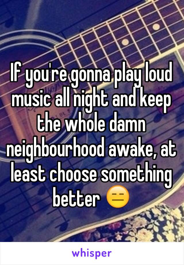 If you're gonna play loud music all night and keep the whole damn neighbourhood awake, at least choose something better 😑