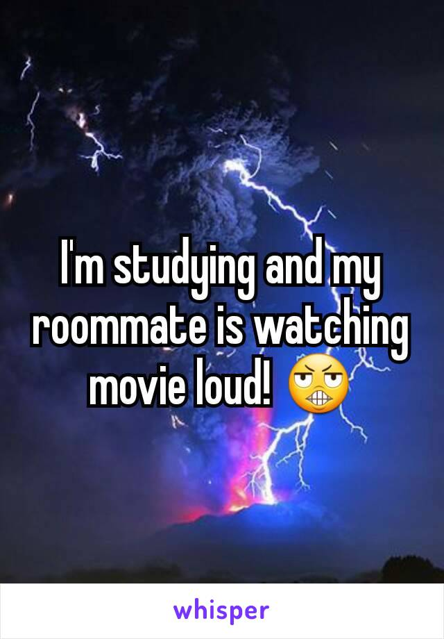 I'm studying and my roommate is watching movie loud! 😬