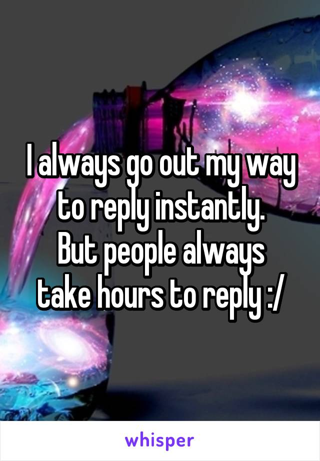 I always go out my way to reply instantly. But people always take hours to reply :/